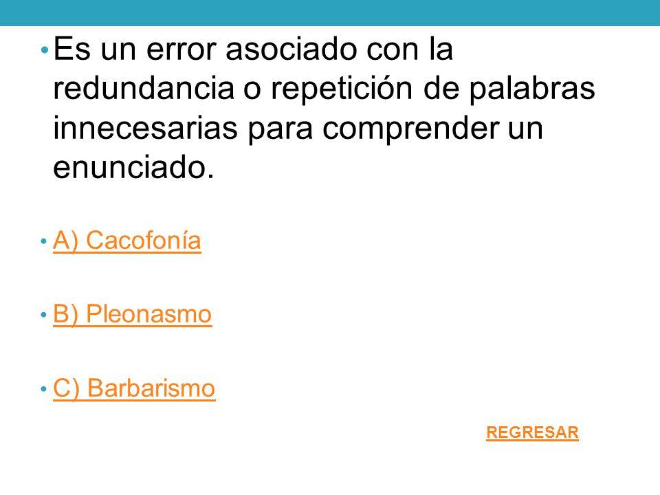 Es un error asociado con la redundancia o repetición de palabras innecesarias para comprender un enunciado. A) Cacofonía B) Pleonasmo C) Barbarismo RE
