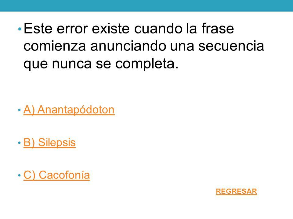 Este error existe cuando la frase comienza anunciando una secuencia que nunca se completa. A) Anantapódoton B) Silepsis C) Cacofonía REGRESAR