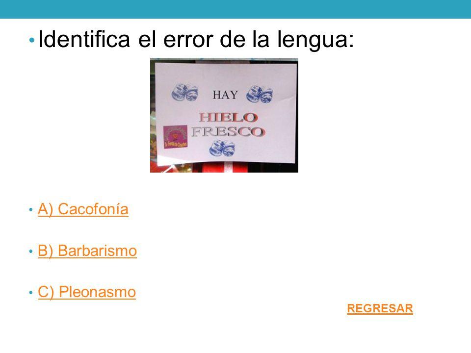 Identifica el error de la lengua: A) Cacofonía B) Barbarismo C) Pleonasmo REGRESAR