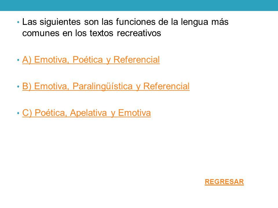 Las siguientes son las funciones de la lengua más comunes en los textos recreativos A) Emotiva, Poética y Referencial B) Emotiva, Paralingüística y Re