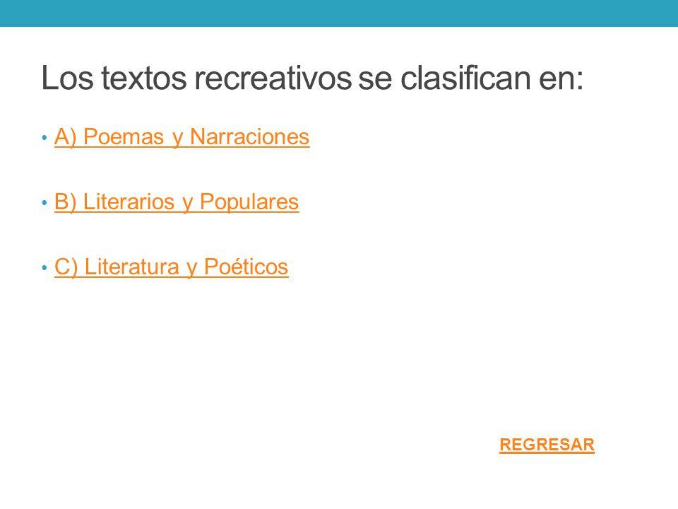 Los textos recreativos se clasifican en: A) Poemas y Narraciones B) Literarios y Populares C) Literatura y Poéticos REGRESAR