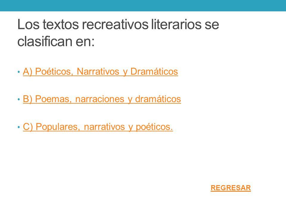 Los textos recreativos literarios se clasifican en: A) Poéticos, Narrativos y Dramáticos B) Poemas, narraciones y dramáticos C) Populares, narrativos