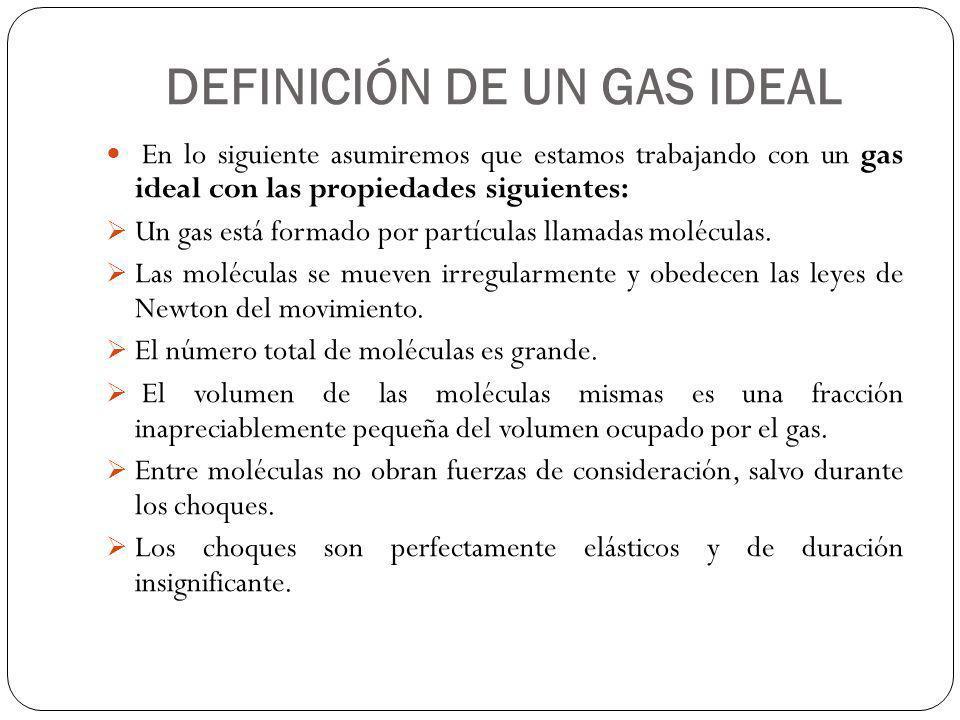 DEFINICIÓN DE UN GAS IDEAL En lo siguiente asumiremos que estamos trabajando con un gas ideal con las propiedades siguientes: Un gas está formado por