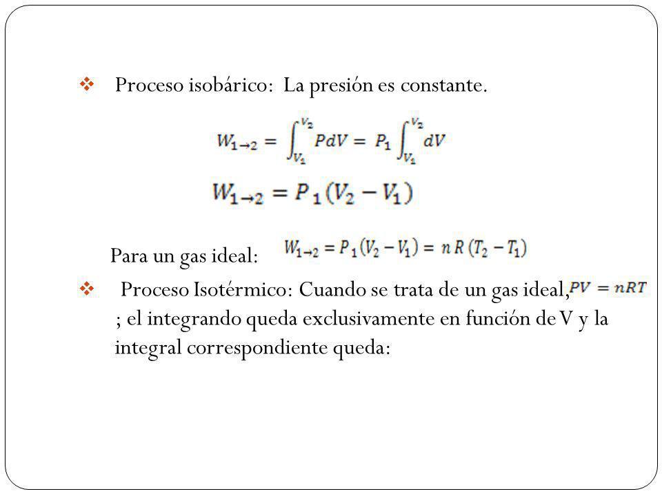 Proceso isobárico: La presión es constante. Para un gas ideal: Proceso Isotérmico: Cuando se trata de un gas ideal, ; el integrando queda exclusivamen