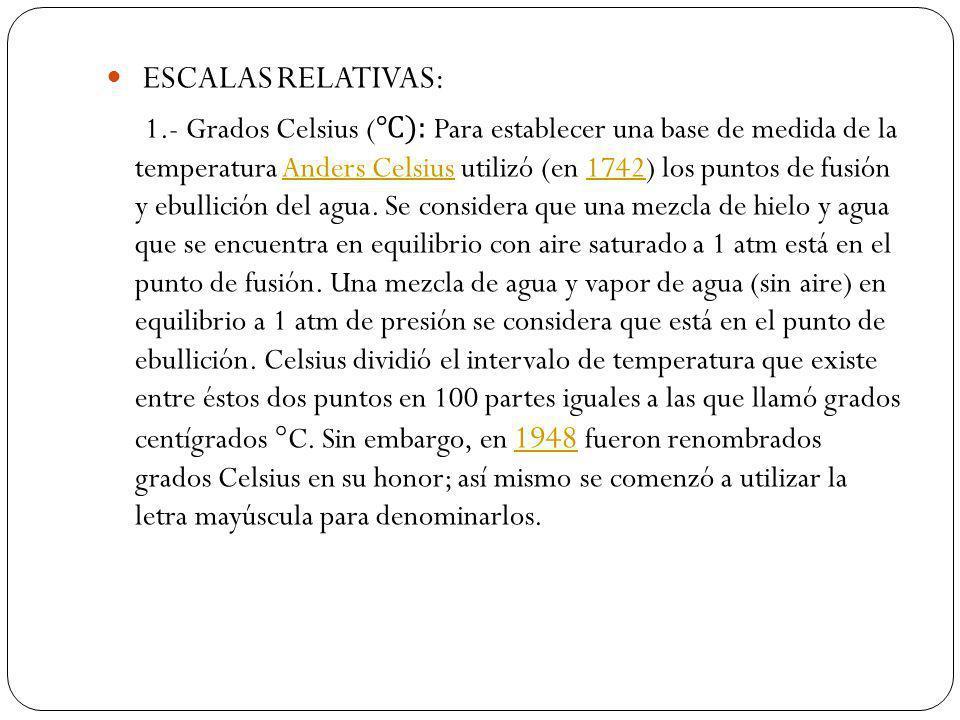 ESCALAS RELATIVAS: 1.- Grados Celsius ( ): Para establecer una base de medida de la temperatura Anders Celsius utilizó (en 1742) los puntos de fusión