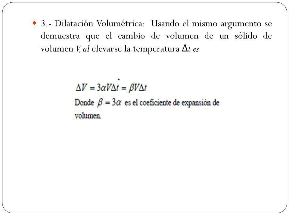 3.- Dilatación Volumétrica: Usando el mismo argumento se demuestra que el cambio de volumen de un sólido de volumen V, al elevarse la temperatura Δ t