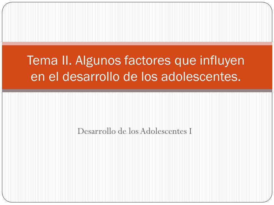 Desarrollo de los Adolescentes I Tema II. Algunos factores que influyen en el desarrollo de los adolescentes.