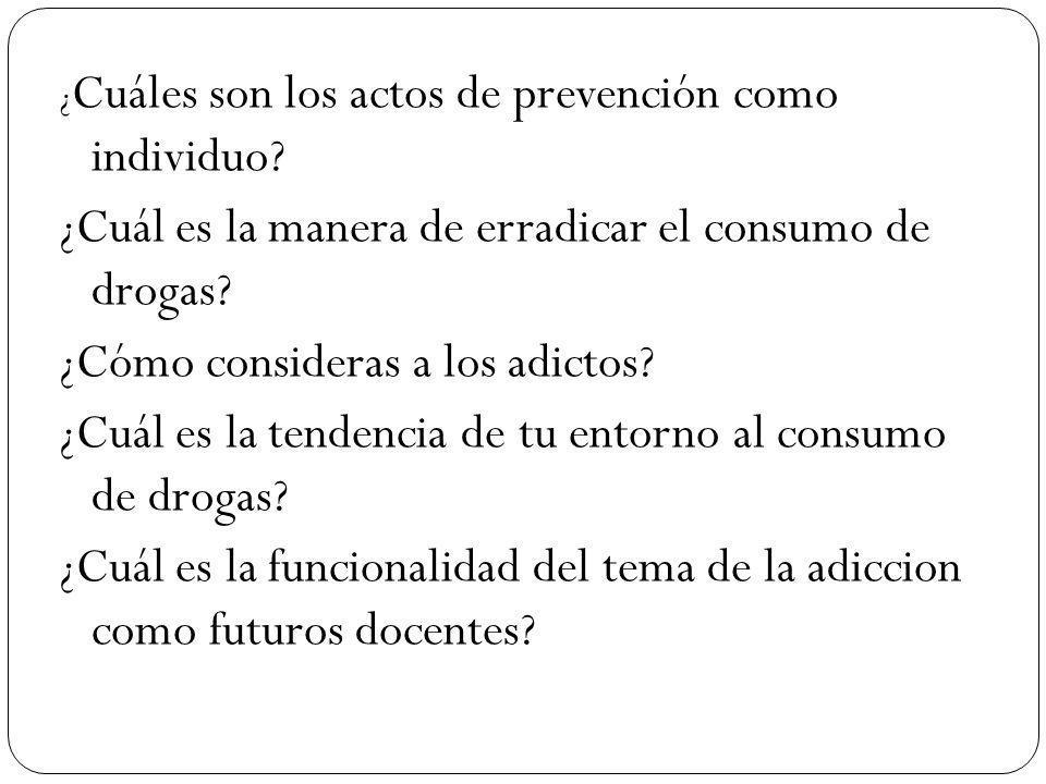 ¿ Cuáles son los actos de prevención como individuo? ¿Cuál es la manera de erradicar el consumo de drogas? ¿Cómo consideras a los adictos? ¿Cuál es la