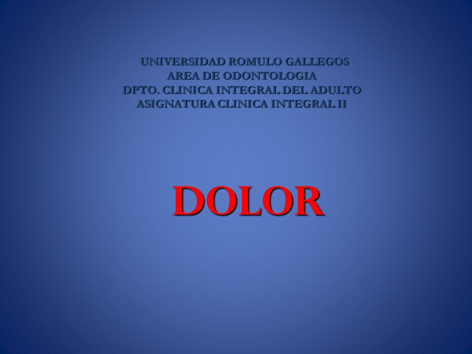 DOLOR DOLOR UNIVERSIDAD ROMULO GALLEGOS UNIVERSIDAD ROMULO GALLEGOS AREA DE ODONTOLOGIA DPTO. CLINICA INTEGRAL DEL ADULTO ASIGNATURA CLINICA INTEGRAL
