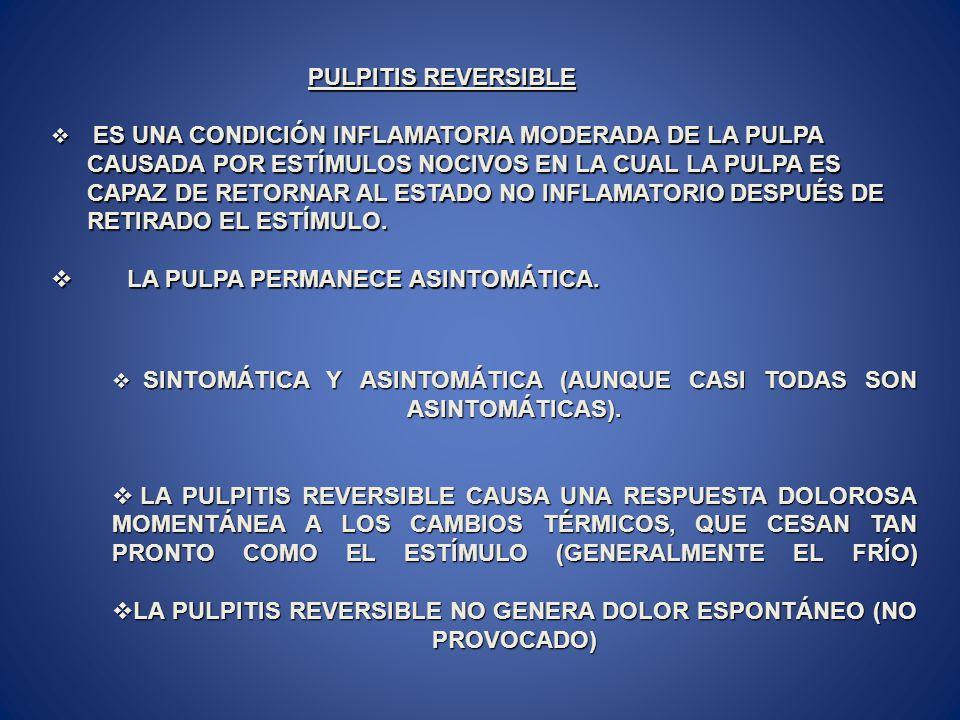PULPITIS REVERSIBLE PULPITIS REVERSIBLE ES UNA CONDICIÓN INFLAMATORIA MODERADA DE LA PULPA CAUSADA POR ESTÍMULOS NOCIVOS EN LA CUAL LA PULPA ES CAPAZ DE RETORNAR AL ESTADO NO INFLAMATORIO DESPUÉS DE RETIRADO EL ESTÍMULO.