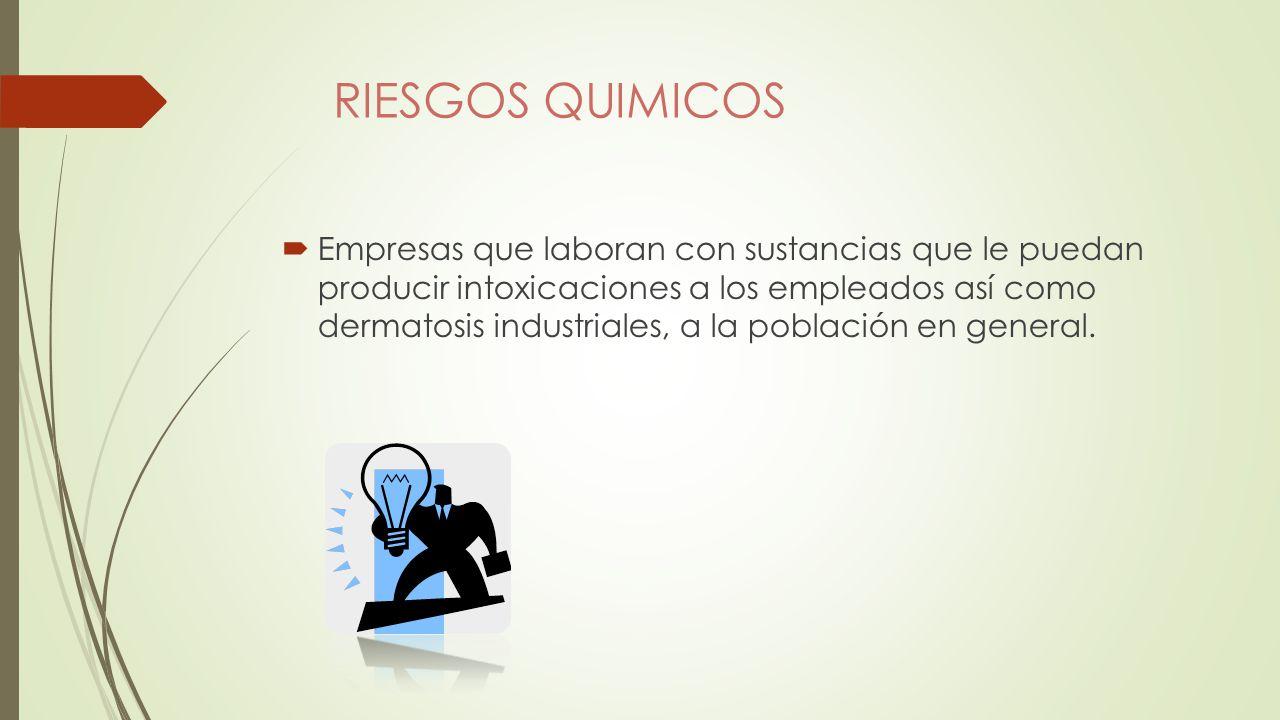 RIESGOS QUIMICOS Empresas que laboran con sustancias que le puedan producir intoxicaciones a los empleados así como dermatosis industriales, a la población en general.