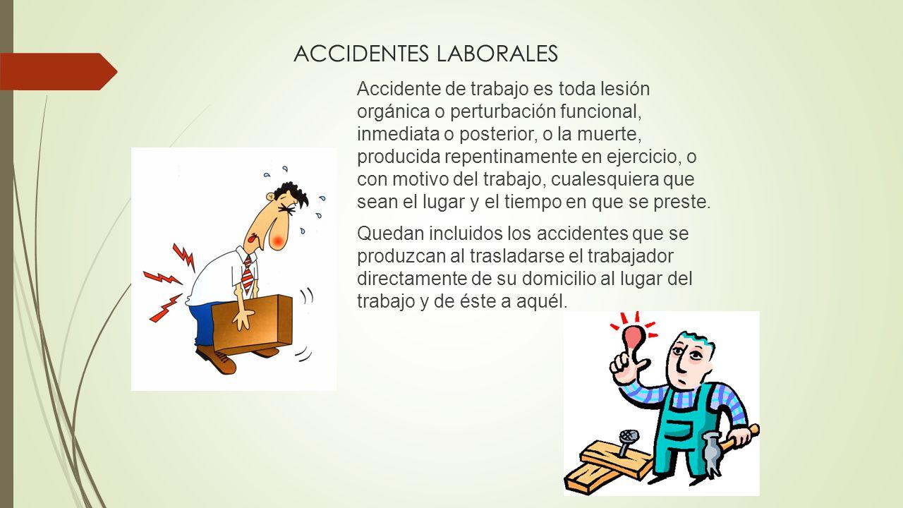 ACCIDENTES LABORALES Accidente de trabajo es toda lesión orgánica o perturbación funcional, inmediata o posterior, o la muerte, producida repentinamente en ejercicio, o con motivo del trabajo, cualesquiera que sean el lugar y el tiempo en que se preste.