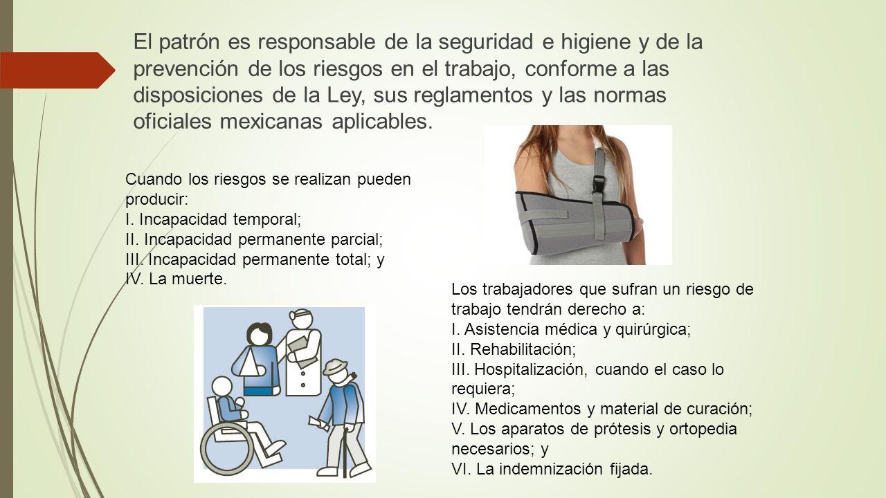 El patrón es responsable de la seguridad e higiene y de la prevención de los riesgos en el trabajo, conforme a las disposiciones de la Ley, sus reglamentos y las normas oficiales mexicanas aplicables.