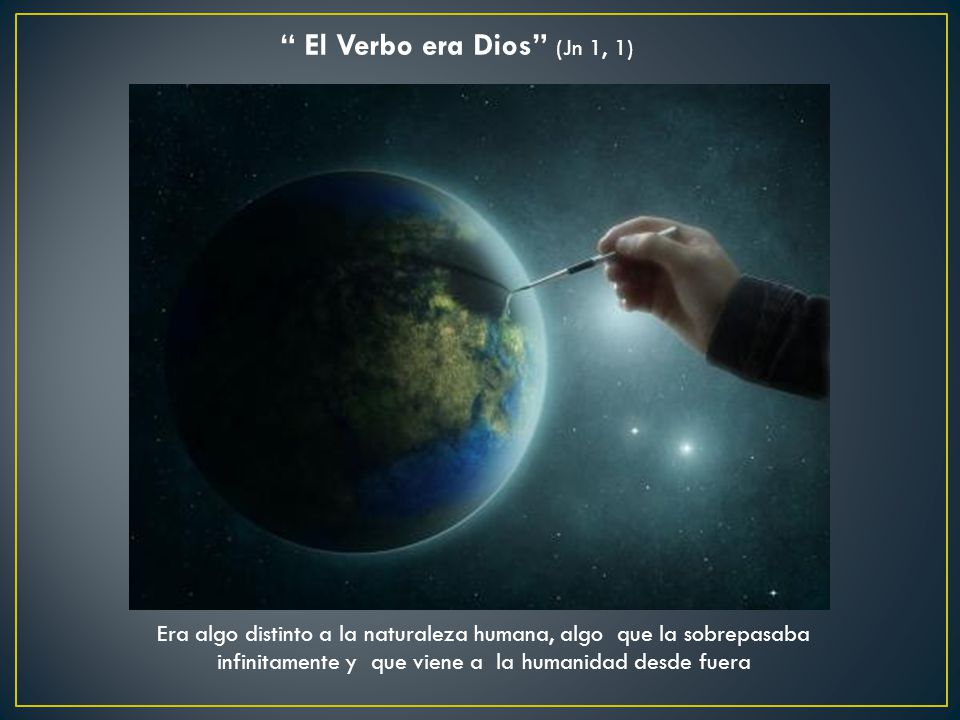 El Verbo era Dios (Jn 1, 1) Era algo distinto a la naturaleza humana, algo que la sobrepasaba infinitamente y que viene a la humanidad desde fuera