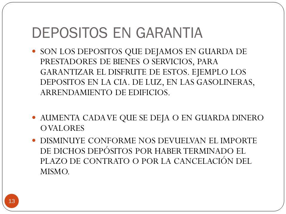 DEPOSITOS EN GARANTIA 13 SON LOS DEPOSITOS QUE DEJAMOS EN GUARDA DE PRESTADORES DE BIENES O SERVICIOS, PARA GARANTIZAR EL DISFRUTE DE ESTOS.