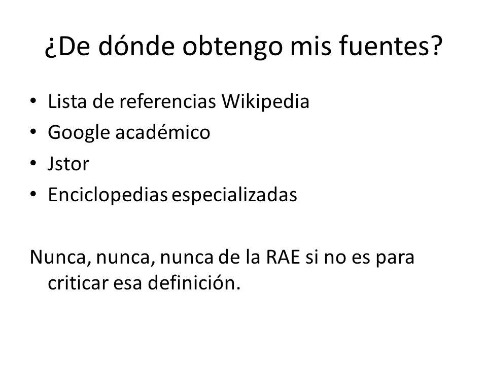 ¿De dónde obtengo mis fuentes? Lista de referencias Wikipedia Google académico Jstor Enciclopedias especializadas Nunca, nunca, nunca de la RAE si no