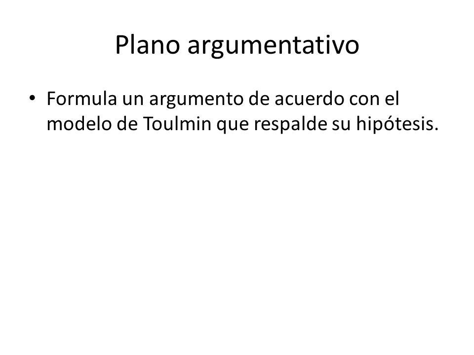 Plano argumentativo Formula un argumento de acuerdo con el modelo de Toulmin que respalde su hipótesis.