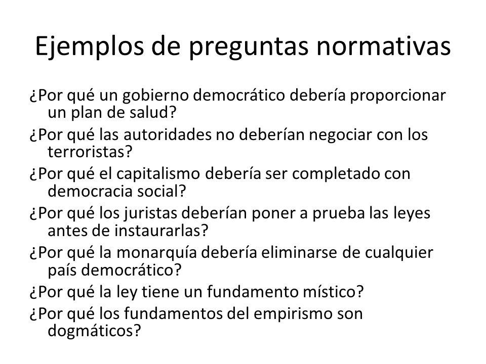 Ejemplos de preguntas normativas ¿Por qué un gobierno democrático debería proporcionar un plan de salud? ¿Por qué las autoridades no deberían negociar