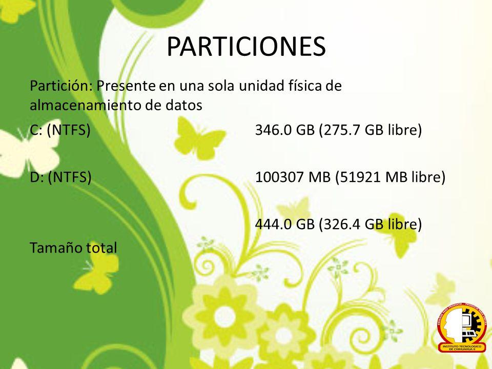 PARTICIONES Partición: Presente en una sola unidad física de almacenamiento de datos C: (NTFS) D: (NTFS) Tamaño total 346.0 GB (275.7 GB libre) 100307