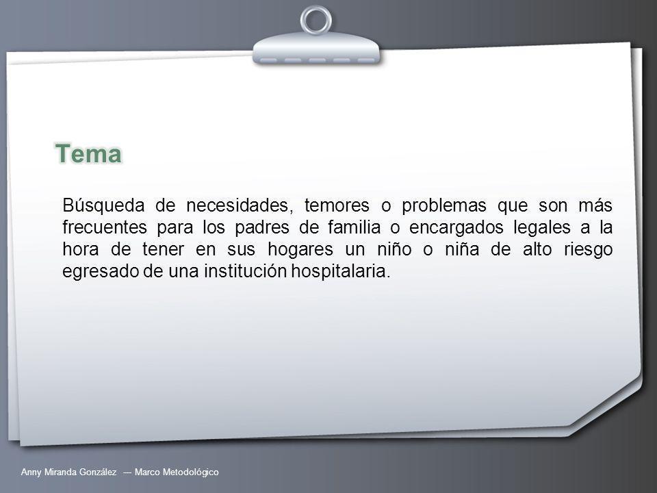 Anny Miranda González --- Marco Metodológico Búsqueda de necesidades, temores o problemas que son más frecuentes para los padres de familia o encargados legales a la hora de tener en sus hogares un niño o niña de alto riesgo egresado de una institución hospitalaria.