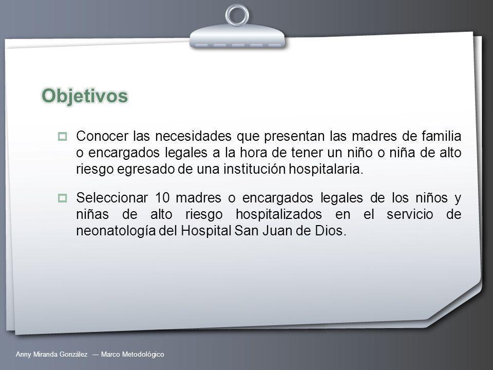 Anny Miranda González --- Marco Metodológico Conocer las necesidades que presentan las madres de familia o encargados legales a la hora de tener un niño o niña de alto riesgo egresado de una institución hospitalaria.