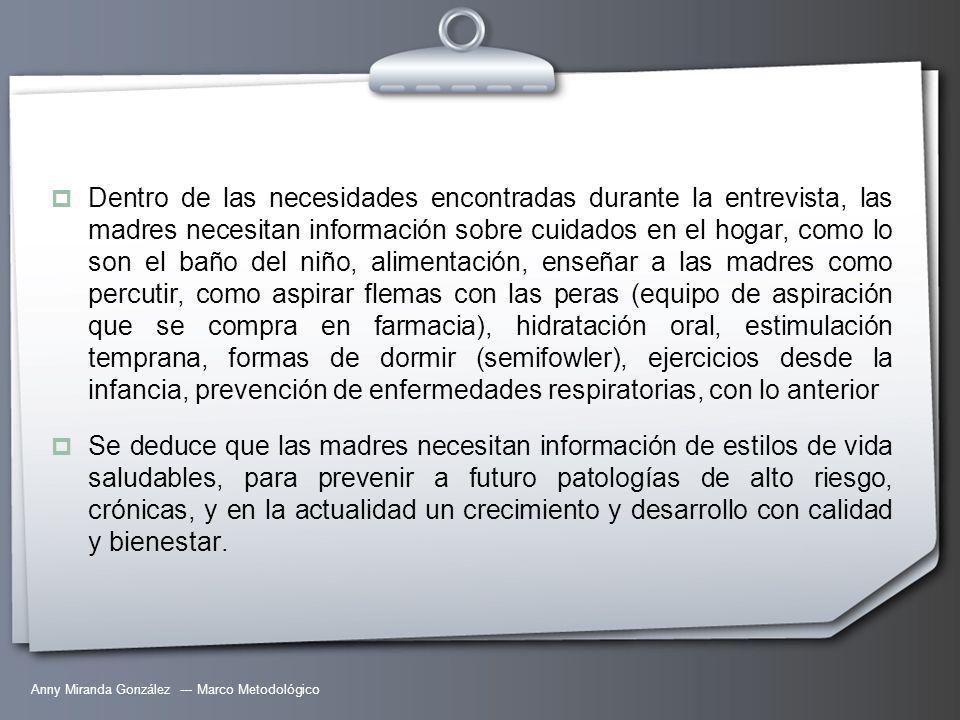 Anny Miranda González --- Marco Metodológico Dentro de las necesidades encontradas durante la entrevista, las madres necesitan información sobre cuidados en el hogar, como lo son el baño del niño, alimentación, enseñar a las madres como percutir, como aspirar flemas con las peras (equipo de aspiración que se compra en farmacia), hidratación oral, estimulación temprana, formas de dormir (semifowler), ejercicios desde la infancia, prevención de enfermedades respiratorias, con lo anterior Se deduce que las madres necesitan información de estilos de vida saludables, para prevenir a futuro patologías de alto riesgo, crónicas, y en la actualidad un crecimiento y desarrollo con calidad y bienestar.