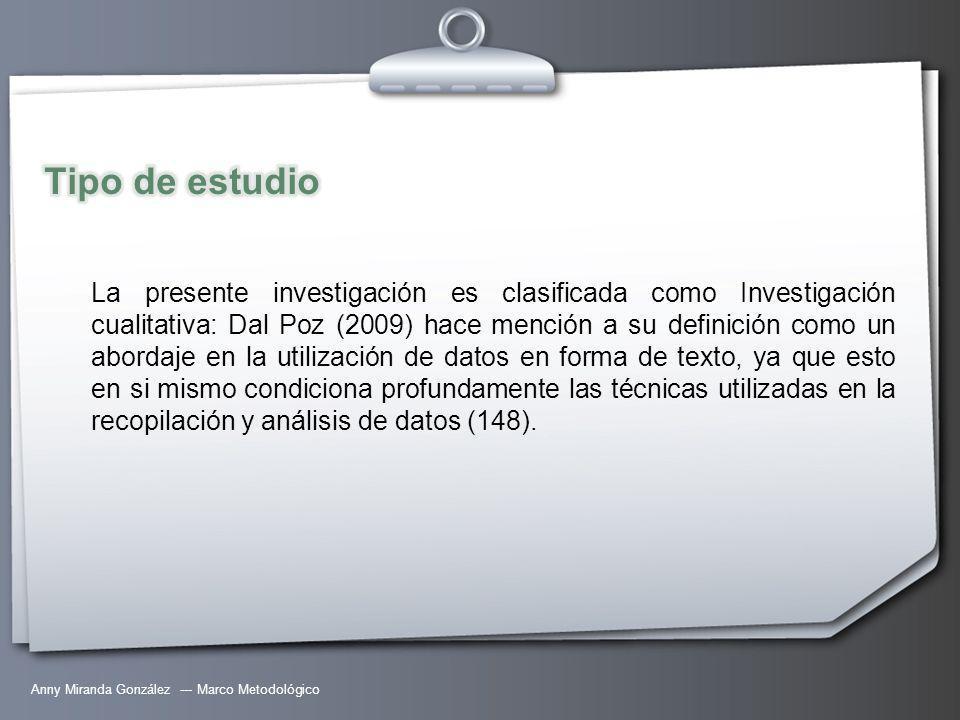 Anny Miranda González --- Marco Metodológico La presente investigación es clasificada como Investigación cualitativa: Dal Poz (2009) hace mención a su definición como un abordaje en la utilización de datos en forma de texto, ya que esto en si mismo condiciona profundamente las técnicas utilizadas en la recopilación y análisis de datos (148).