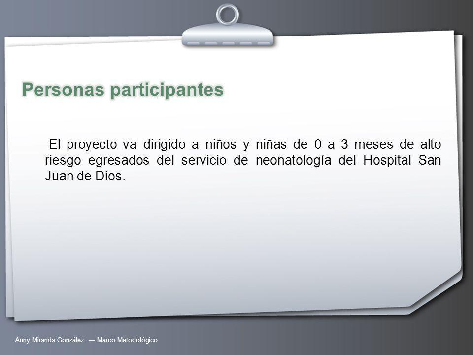 Anny Miranda González --- Marco Metodológico El proyecto va dirigido a niños y niñas de 0 a 3 meses de alto riesgo egresados del servicio de neonatología del Hospital San Juan de Dios.