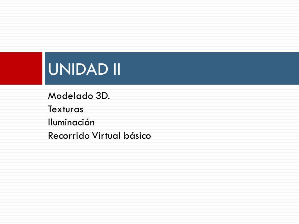 Modelado 3D. Texturas Iluminación Recorrido Virtual básico UNIDAD II