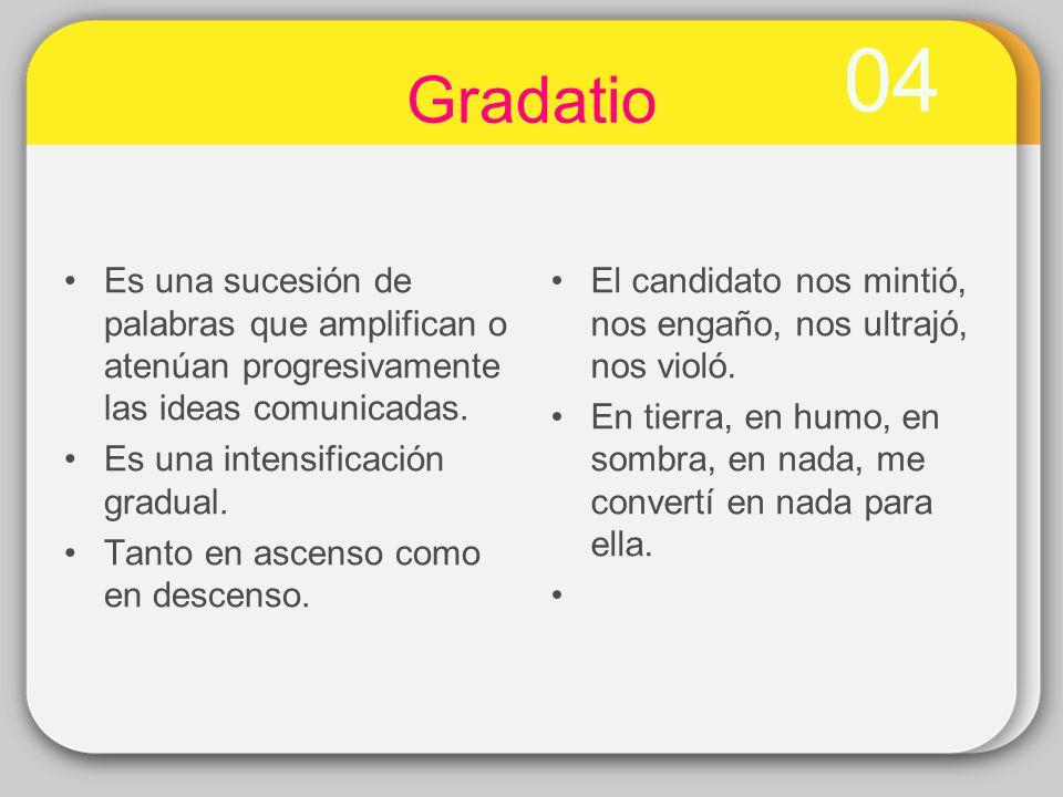 04 Gradatio Es una sucesión de palabras que amplifican o atenúan progresivamente las ideas comunicadas. Es una intensificación gradual. Tanto en ascen