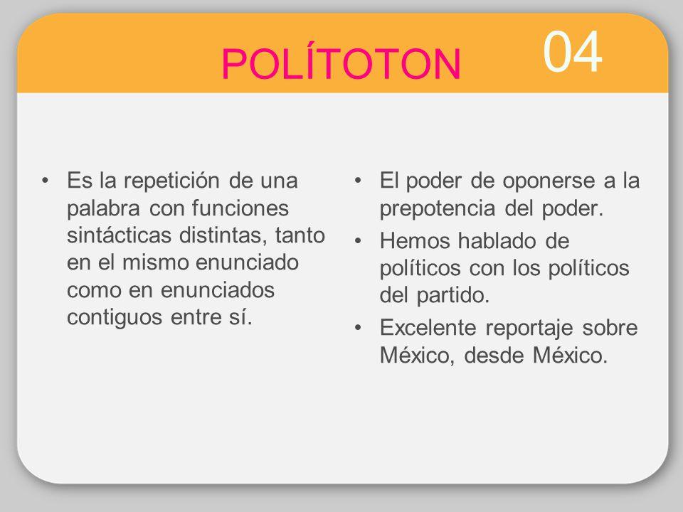 04 POLÍTOTON Es la repetición de una palabra con funciones sintácticas distintas, tanto en el mismo enunciado como en enunciados contiguos entre sí. E