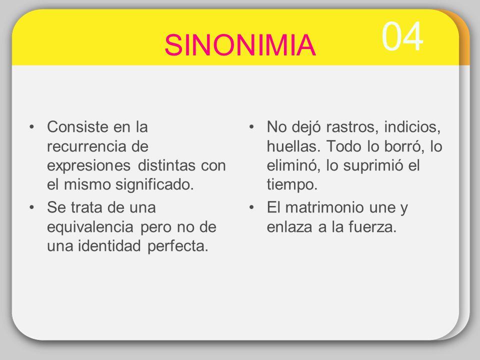 04 SINONIMIA Consiste en la recurrencia de expresiones distintas con el mismo significado. Se trata de una equivalencia pero no de una identidad perfe