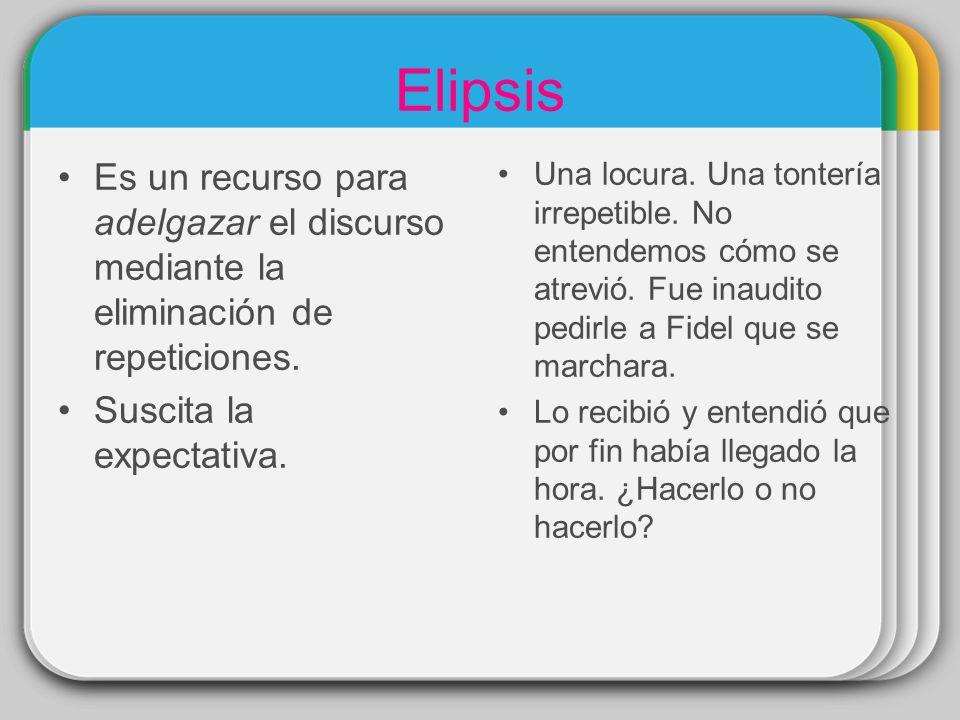Elipsis Es un recurso para adelgazar el discurso mediante la eliminación de repeticiones. Suscita la expectativa. Una locura. Una tontería irrepetible