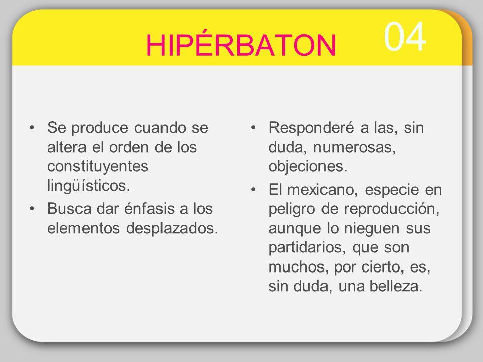 04 HIPÉRBATON Se produce cuando se altera el orden de los constituyentes lingüísticos. Busca dar énfasis a los elementos desplazados. Responderé a las