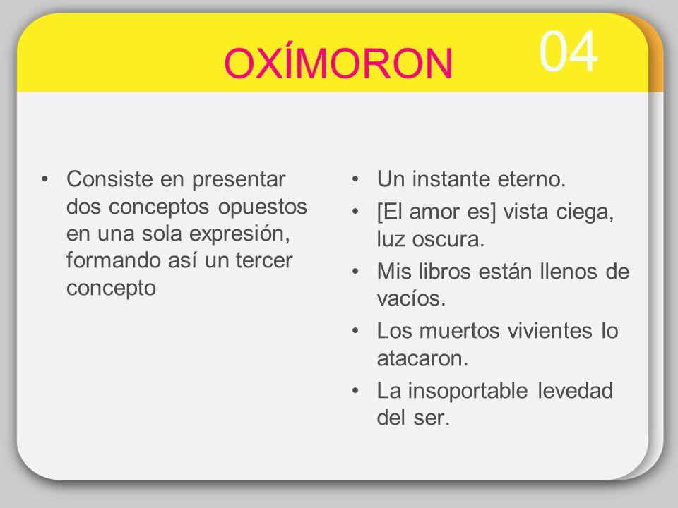 04 OXÍMORON Consiste en presentar dos conceptos opuestos en una sola expresión, formando así un tercer concepto Un instante eterno. [El amor es] vista