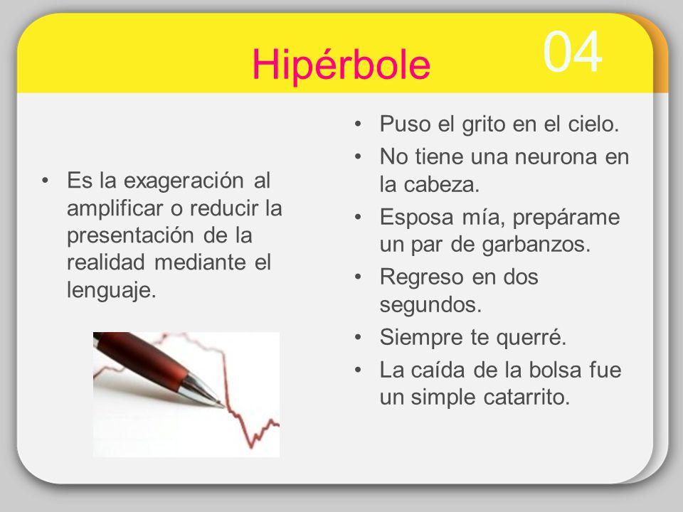 04 Hipérbole Es la exageración al amplificar o reducir la presentación de la realidad mediante el lenguaje. Puso el grito en el cielo. No tiene una ne