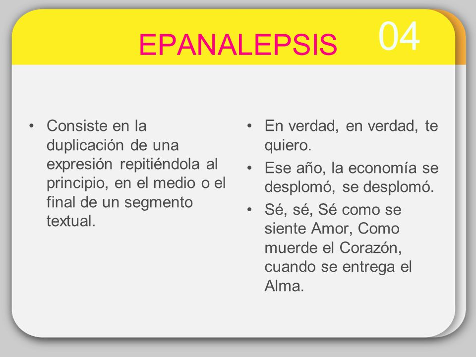 04 EPANALEPSIS Consiste en la duplicación de una expresión repitiéndola al principio, en el medio o el final de un segmento textual. En verdad, en ver
