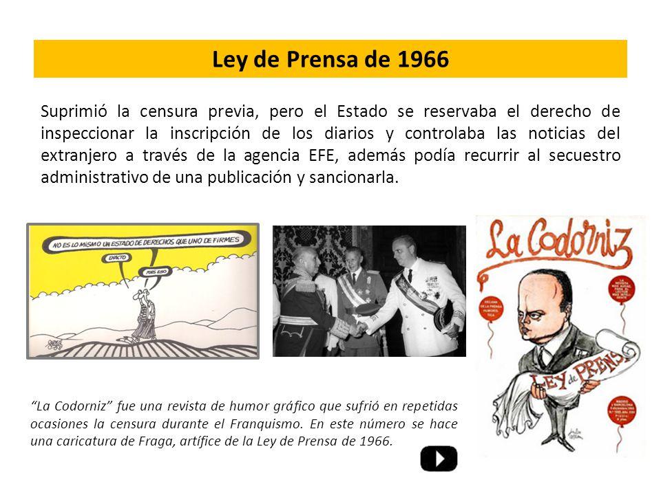 Ley de Prensa de 1966 Suprimió la censura previa, pero el Estado se reservaba el derecho de inspeccionar la inscripción de los diarios y controlaba las noticias del extranjero a través de la agencia EFE, además podía recurrir al secuestro administrativo de una publicación y sancionarla.