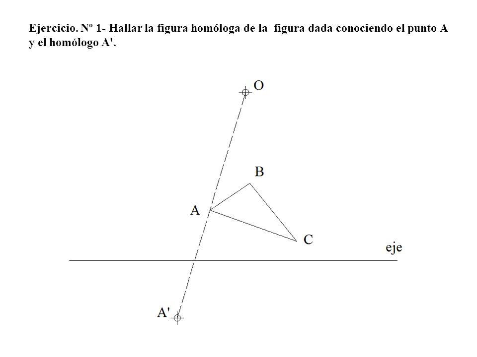 Ejercicio. Nº 1- Hallar la figura homóloga de la figura dada conociendo el punto A y el homólogo A'.