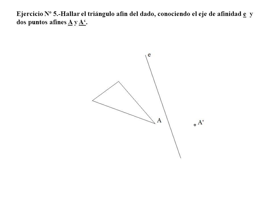 Ejercicio Nº 5.-Hallar el triángulo afín del dado, conociendo el eje de afinidad e y dos puntos afines A y A.