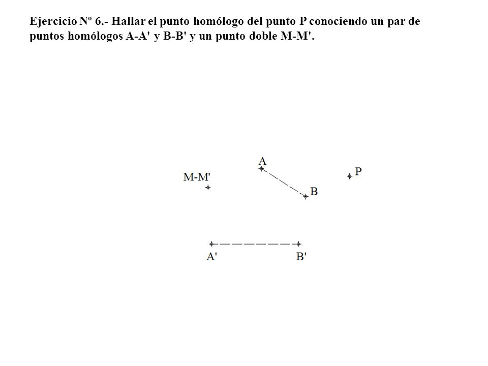 Ejercicio Nº 6.- Hallar el punto homólogo del punto P conociendo un par de puntos homólogos A-A' y B-B' y un punto doble M-M'.