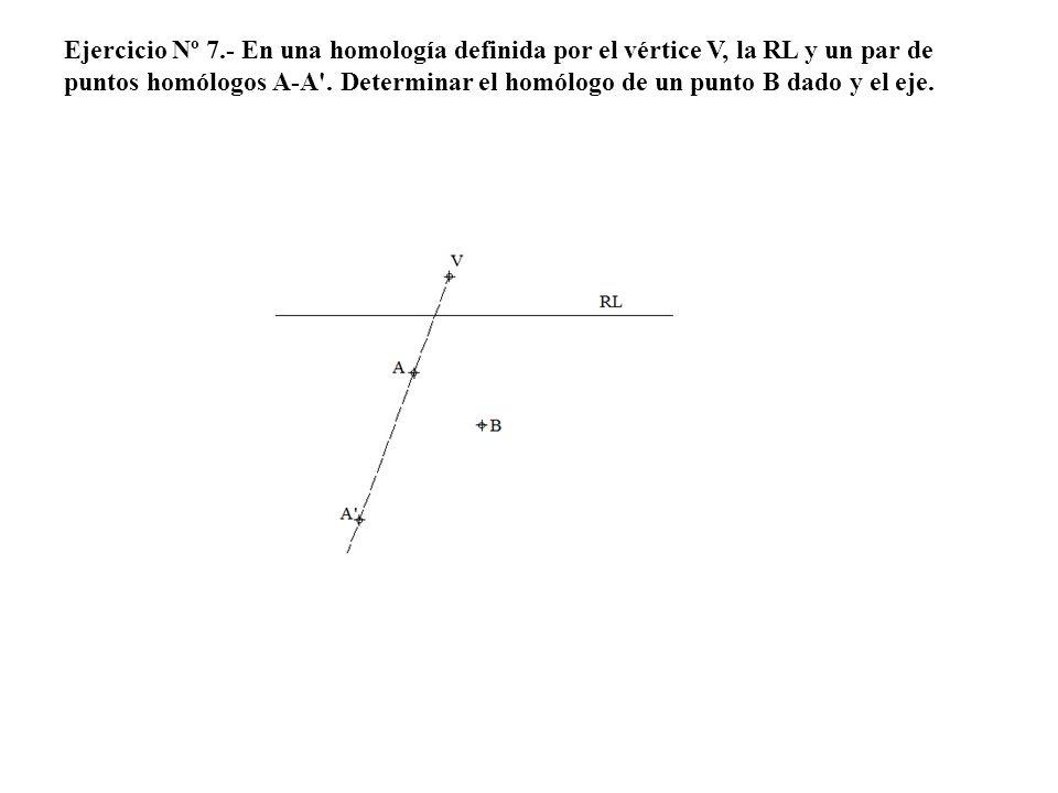 Ejercicio Nº 7.- En una homología definida por el vértice V, la RL y un par de puntos homólogos A-A'. Determinar el homólogo de un punto B dado y el e