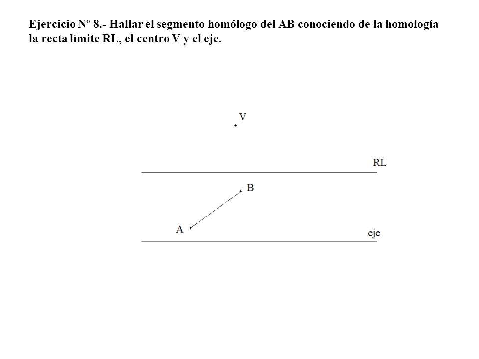 Ejercicio Nº 8.- Hallar el segmento homólogo del AB conociendo de la homología la recta límite RL, el centro V y el eje.