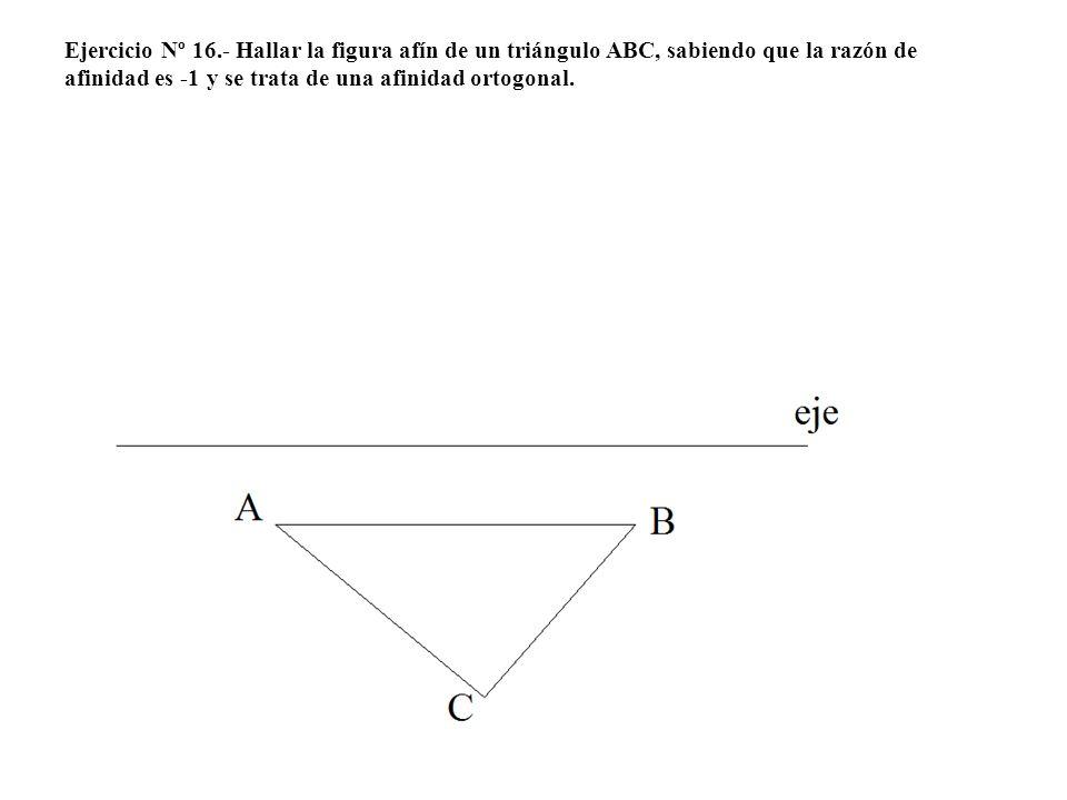 Ejercicio Nº 16.- Hallar la figura afín de un triángulo ABC, sabiendo que la razón de afinidad es -1 y se trata de una afinidad ortogonal.