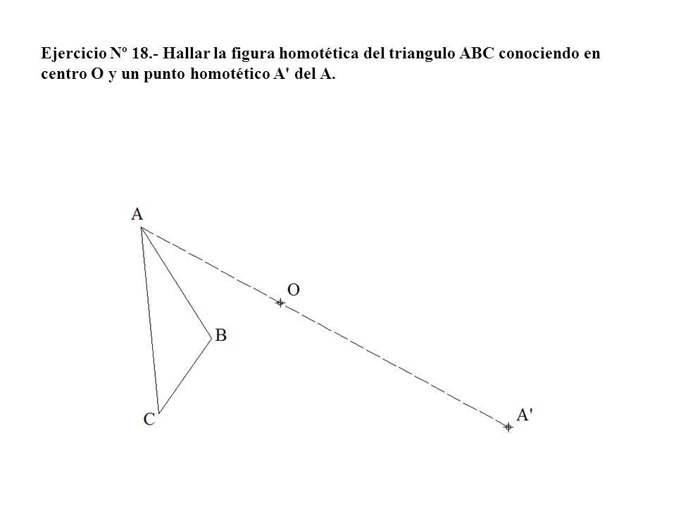 Ejercicio Nº 18.- Hallar la figura homotética del triangulo ABC conociendo en centro O y un punto homotético A' del A.