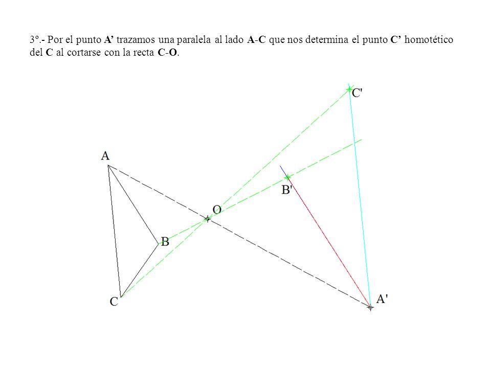 3º.- Por el punto A trazamos una paralela al lado A-C que nos determina el punto C homotético del C al cortarse con la recta C-O.