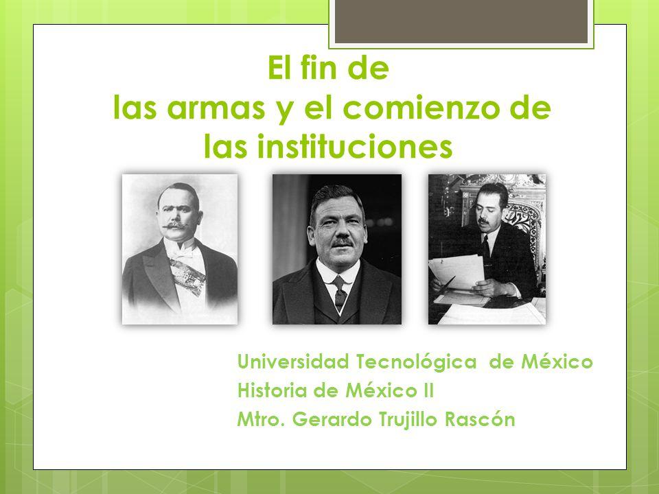 El fin de las armas y el comienzo de las instituciones Universidad Tecnológica de México Historia de México II Mtro. Gerardo Trujillo Rascón