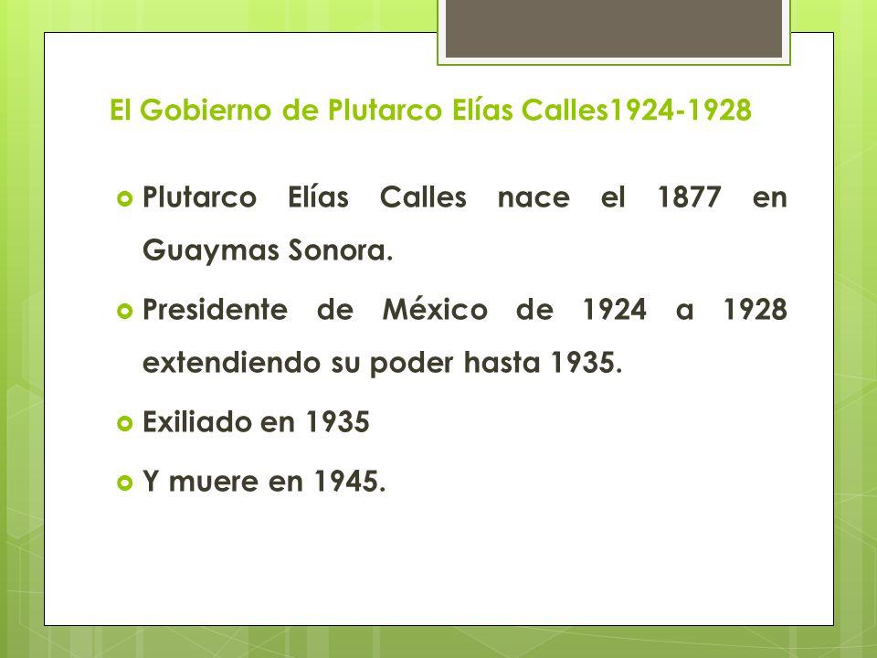 El Gobierno de Plutarco Elías Calles1924-1928 Plutarco Elías Calles nace el 1877 en Guaymas Sonora. Presidente de México de 1924 a 1928 extendiendo su