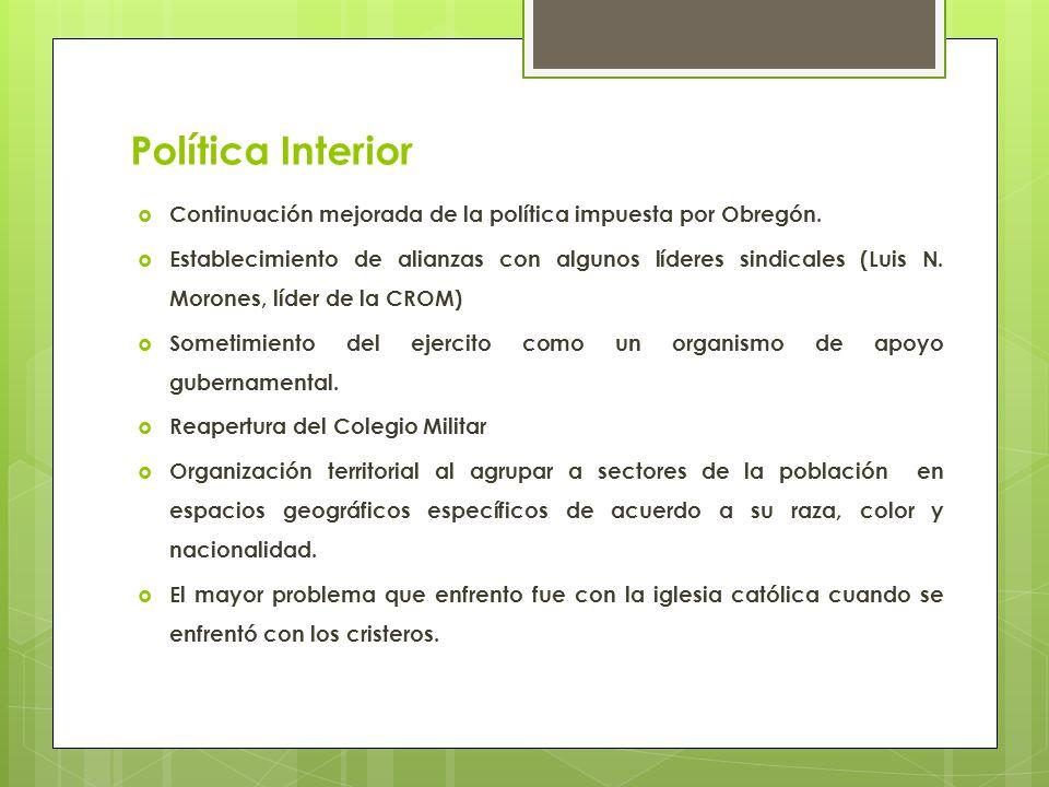 Política Interior Continuación mejorada de la política impuesta por Obregón. Establecimiento de alianzas con algunos líderes sindicales (Luis N. Moron
