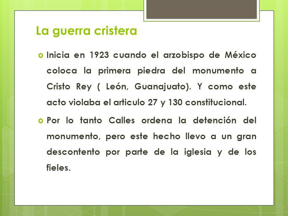 La guerra cristera Inicia en 1923 cuando el arzobispo de México coloca la primera piedra del monumento a Cristo Rey ( León, Guanajuato). Y como este a